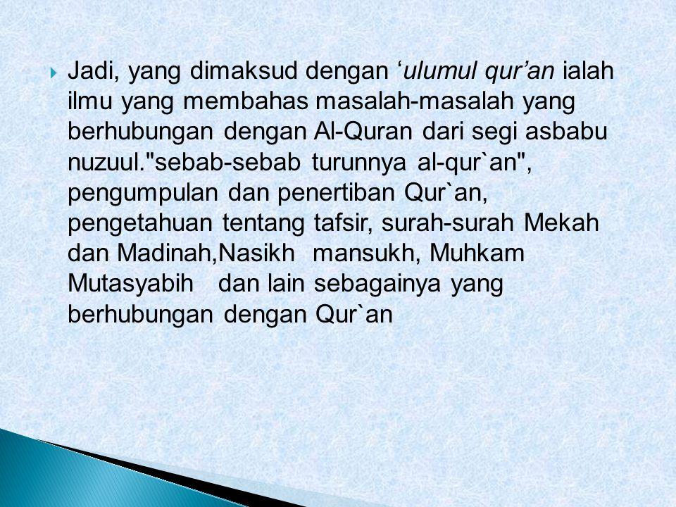  Jadi, yang dimaksud dengan 'ulumul qur'an ialah ilmu yang membahas masalah-masalah yang berhubungan dengan Al-Quran dari segi asbabu nuzuul. sebab-sebab turunnya al-qur`an , pengumpulan dan penertiban Qur`an, pengetahuan tentang tafsir, surah-surah Mekah dan Madinah,Nasikh mansukh, Muhkam Mutasyabih dan lain sebagainya yang berhubungan dengan Qur`an