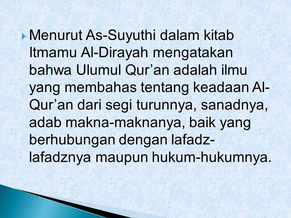  Menurut As-Suyuthi dalam kitab Itmamu Al-Dirayah mengatakan bahwa Ulumul Qur'an adalah ilmu yang membahas tentang keadaan Al- Qur'an dari segi turun