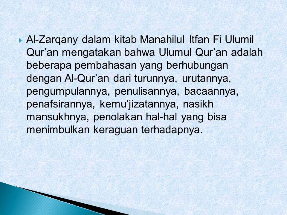  Al-Zarqany dalam kitab Manahilul Itfan Fi Ulumil Qur'an mengatakan bahwa Ulumul Qur'an adalah beberapa pembahasan yang berhubungan dengan Al-Qur'an dari turunnya, urutannya, pengumpulannya, penulisannya, bacaannya, penafsirannya, kemu'jizatannya, nasikh mansukhnya, penolakan hal-hal yang bisa menimbulkan keraguan terhadapnya.