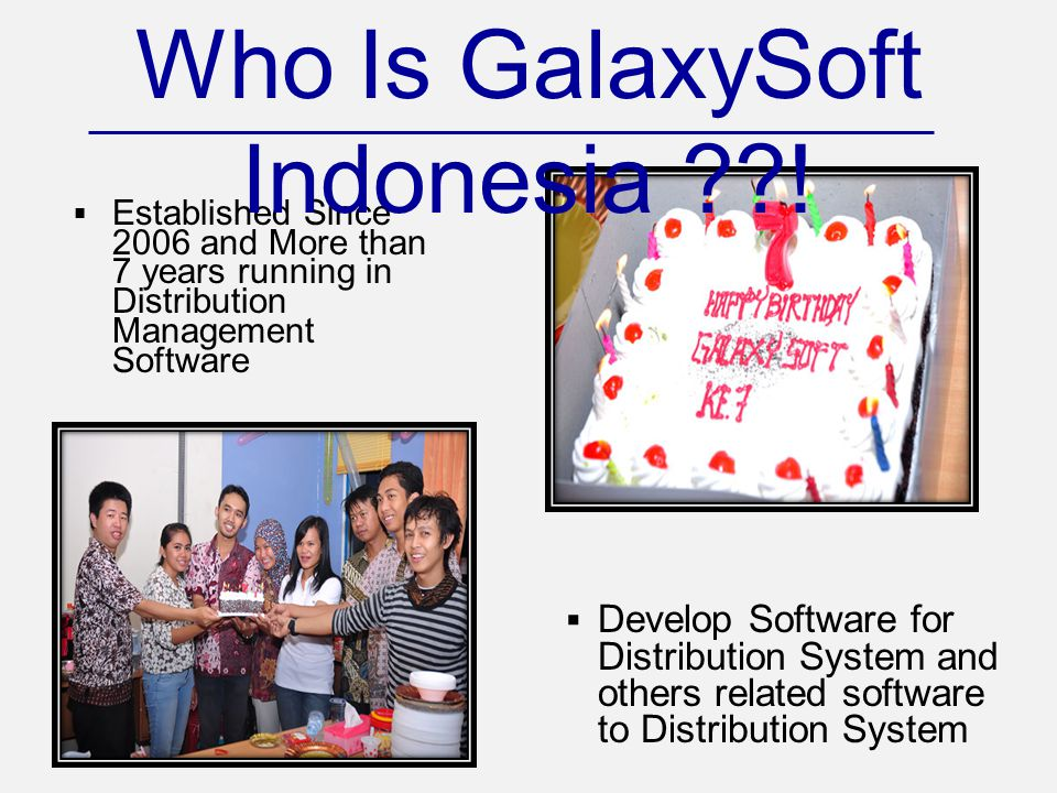  Established Since 2006 and More than 7 years running in Distribution Management Software Who Is GalaxySoft Indonesia ??!  Develop Software for Dist