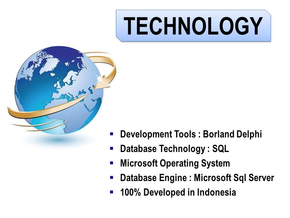 TECHNOLOGY  Development Tools : Borland Delphi  Database Technology : SQL  Microsoft Operating System  Database Engine : Microsoft Sql Server  10