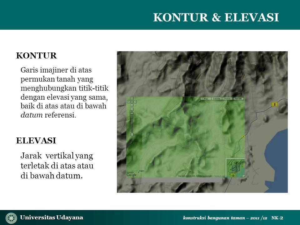 Universitas Udayana Universitas Udayana konstruksi bangunan taman – 2011 /12 NK- 2 KONTUR & ELEVASI KONTUR Garis imajiner di atas permukan tanah yang menghubungkan titik-titik dengan elevasi yang sama, baik di atas atau di bawah datum referensi.