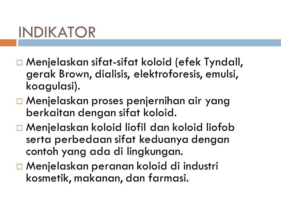 INDIKATOR  Menjelaskan sifat-sifat koloid (efek Tyndall, gerak Brown, dialisis, elektroforesis, emulsi, koagulasi).  Menjelaskan proses penjernihan