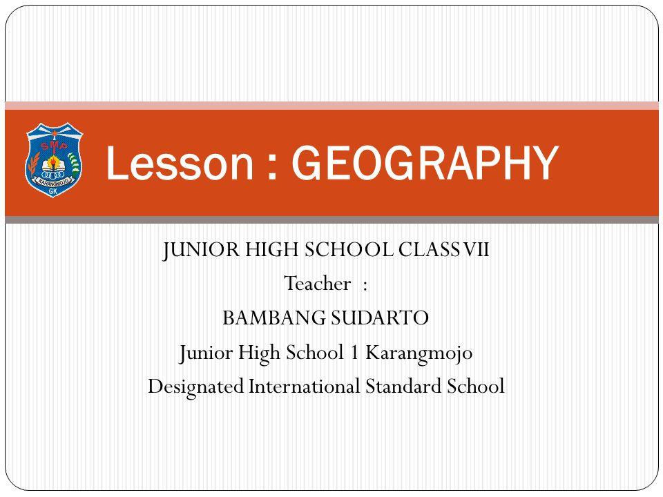 JUNIOR HIGH SCHOOL CLASS VII Teacher : BAMBANG SUDARTO Junior High School 1 Karangmojo Designated International Standard School Lesson : GEOGRAPHY