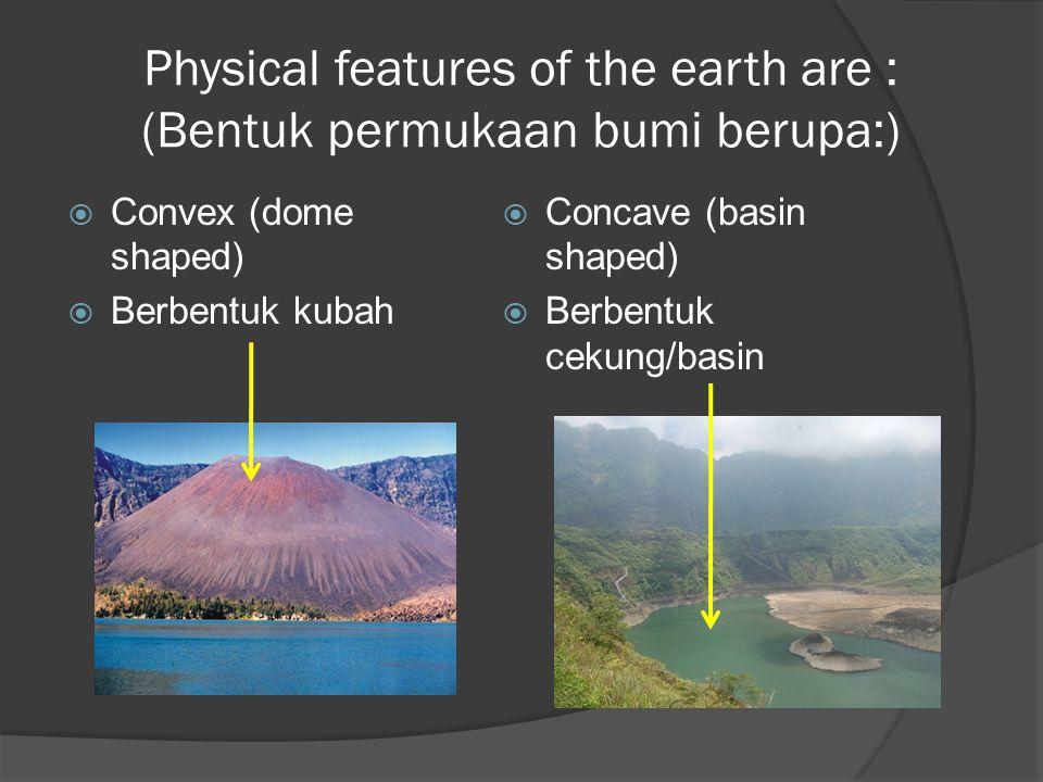 Physical features of the earth are : (Bentuk permukaan bumi berupa:)  Convex (dome shaped)  Berbentuk kubah  Concave (basin shaped)  Berbentuk cekung/basin