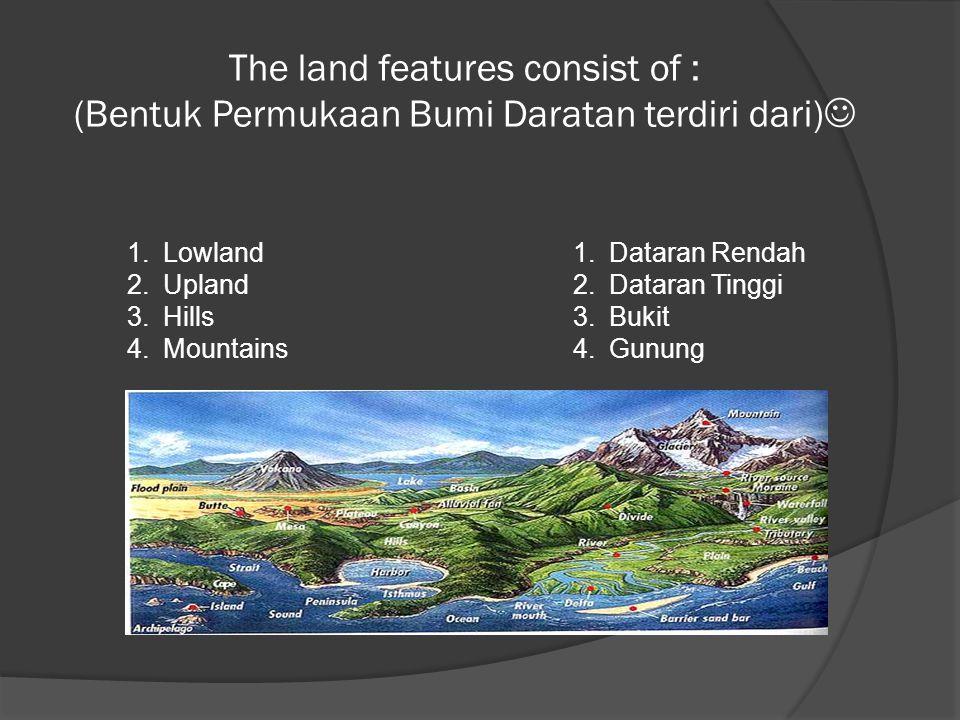 The land features consist of : (Bentuk Permukaan Bumi Daratan terdiri dari)  1.Lowland 2.Upland 3.Hills 4.Mountains 1.Dataran Rendah 2.Dataran Tinggi
