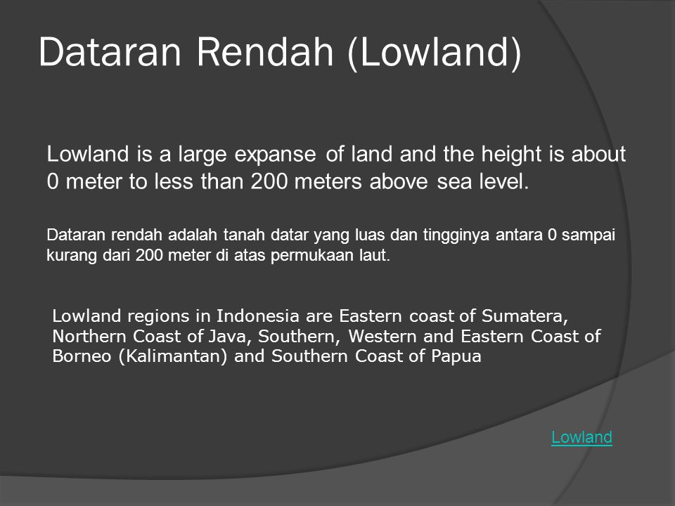 Dataran Rendah (Lowland) Lowland Lowland is a large expanse of land and the height is about 0 meter to less than 200 meters above sea level. Dataran r