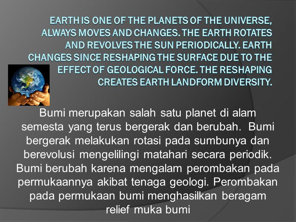 Bumi merupakan salah satu planet di alam semesta yang terus bergerak dan berubah. Bumi bergerak melakukan rotasi pada sumbunya dan berevolusi mengelil