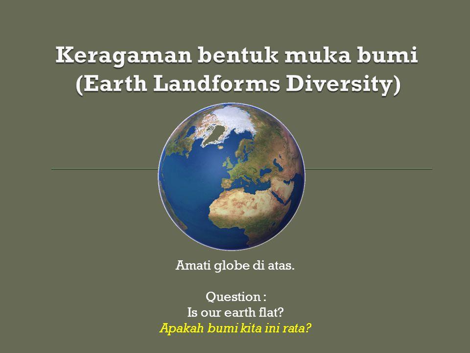 Amati globe di atas. Question : Is our earth flat? Apakah bumi kita ini rata?