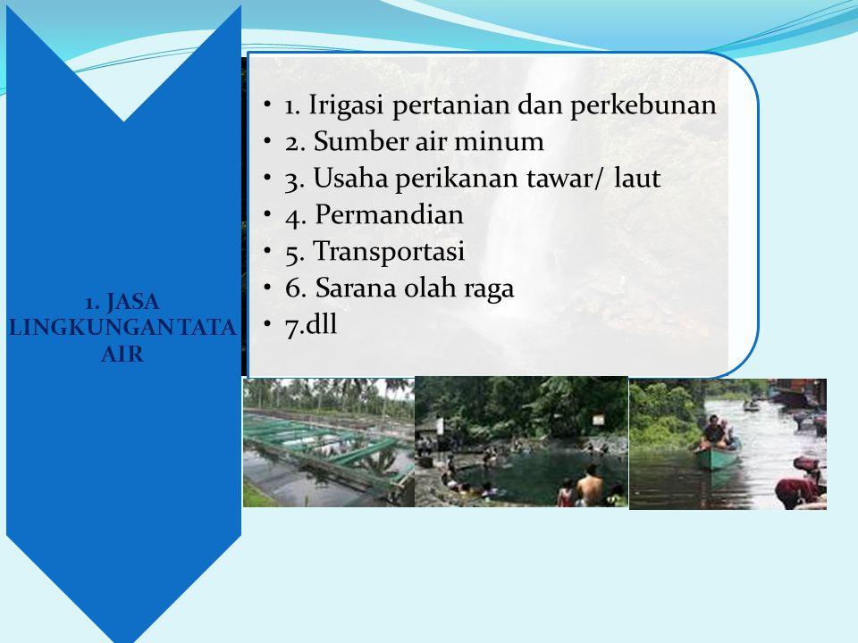 1. JASA LINGKUNGAN TATA AIR •1. Irigasi pertanian dan perkebunan •2. Sumber air minum •3. Usaha perikanan tawar/ laut •4. Permandian •5. Transportasi