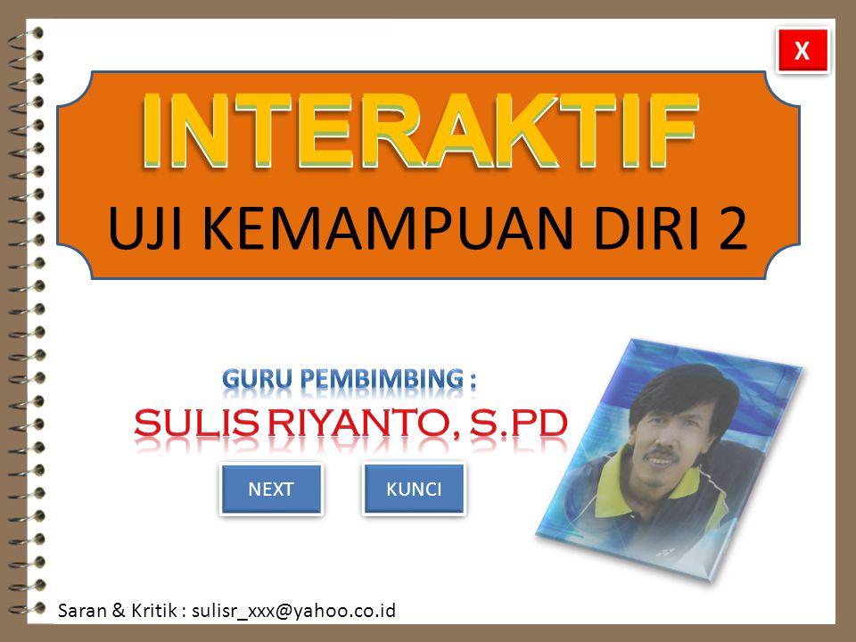 INTERAKTIF UJI KEMAMPUAN DIRI 2 NEXT Saran & Kritik : sulisr_xxx@yahoo.co.id KUNCI X X