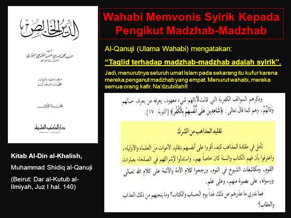 Wahabi Memvonis Syirik Kepada Pengikut Madzhab-Madzhab Kitab Al-Din al-Khalish, Muhammad Shidiq al-Qanuji (Beirut: Dar al-Kutub al- Ilmiyah, Juz I hal.