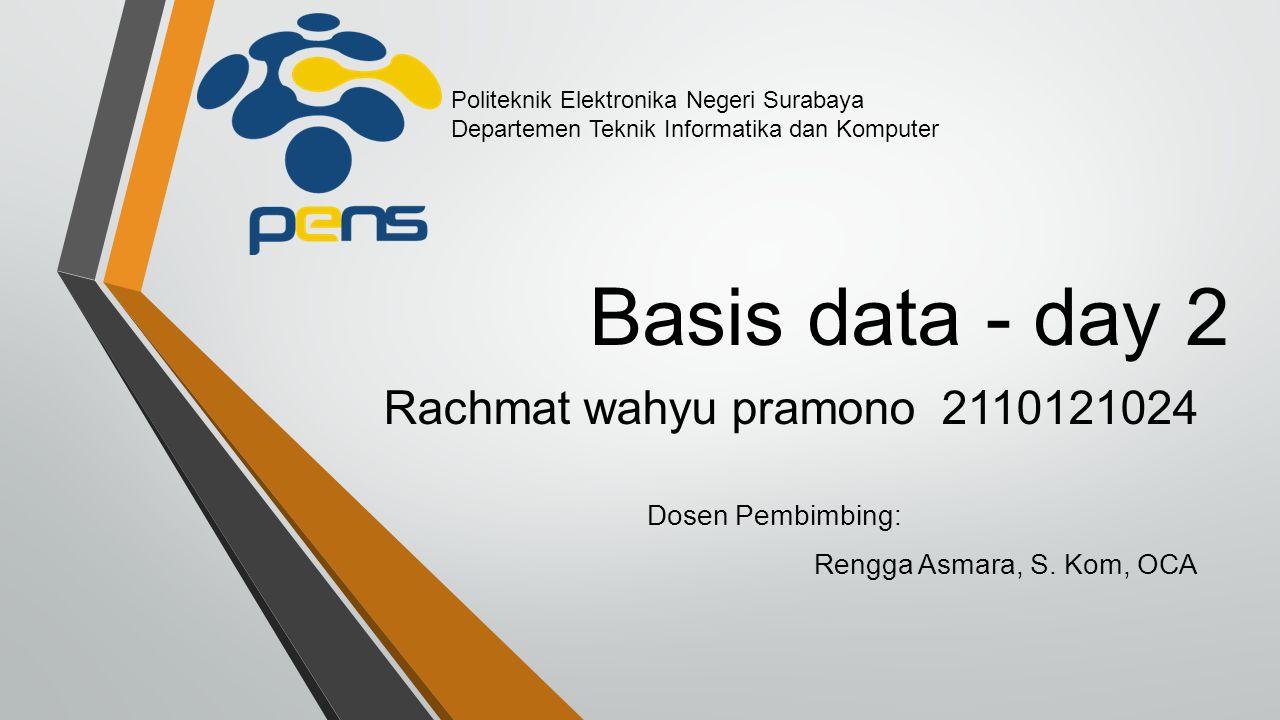 Basis data - day 2 Rachmat wahyu pramono 2110121024 Dosen Pembimbing: Rengga Asmara, S. Kom, OCA Politeknik Elektronika Negeri Surabaya Departemen Tek