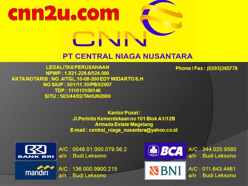 LEGALITAS PERUSAHAAN NPWP : 1.821.226.6/524.000 AKTA NOTARIS : NO.4/TGL.10-08-200 EDY WIDARTO S.H NO SIUP : 001/11.10/PB/I/2007 TDP : 111015100146 SITU : 503/44/02/TAHUN2000 Phone / Fax : (0293)365778 A/C : 0048.01.000.079.56.2 a/n : Budi Leksono A/C : 344.020.9580 a/n : Budi Leksono A/C : 136.000.9900.215 a/n : Budi Leksono A/C : 011.643.4461 a/n : Budi Leksono Kantor Pusat : Jl.Perintis Kemerdekaan no 101 Blok A1/12B Armada Estate Magelang E-mail : central_niaga_nusantara@yahoo.co.id