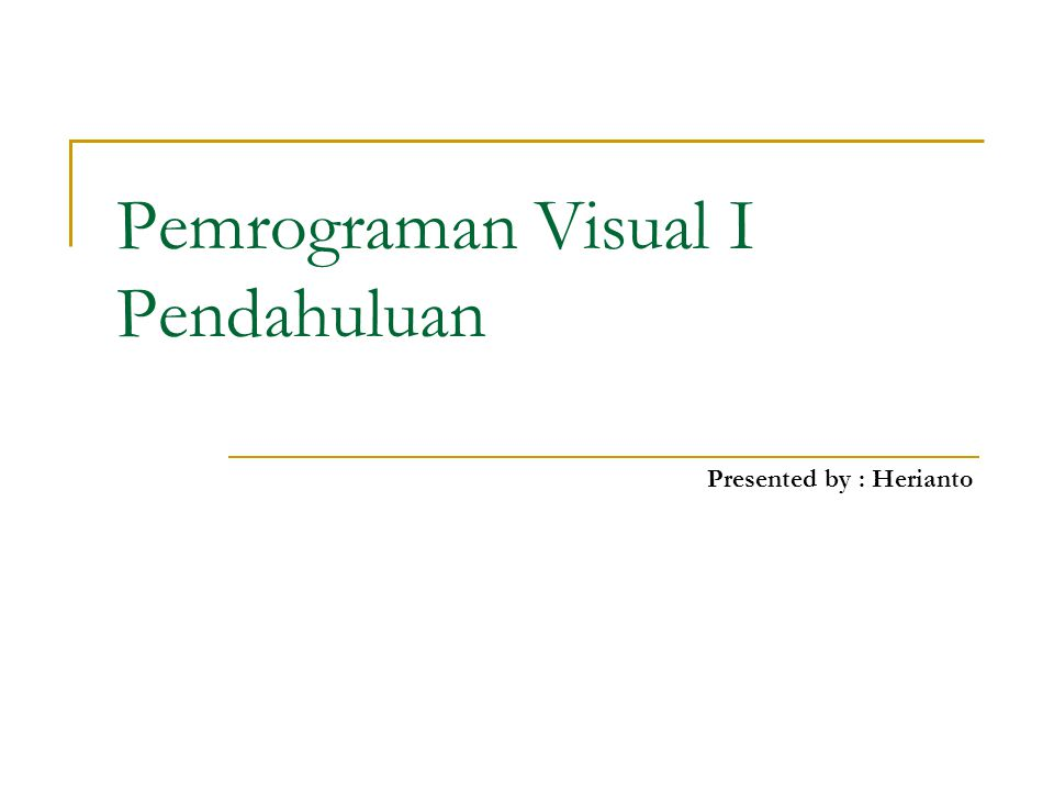 Pemrograman Visual I Pendahuluan Presented by : Herianto