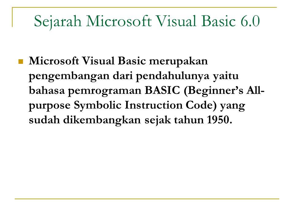 Sejarah Microsoft Visual Basic 6.0  Microsoft Visual Basic merupakan pengembangan dari pendahulunya yaitu bahasa pemrograman BASIC (Beginner's All- purpose Symbolic Instruction Code) yang sudah dikembangkan sejak tahun 1950.