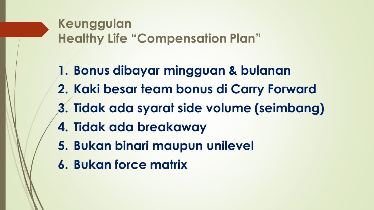 Keunggulan Healthy Life Compensation Plan 1.Bonus dibayar mingguan & bulanan 2.Kaki besar team bonus di Carry Forward 3.Tidak ada syarat side volume (seimbang) 4.Tidak ada breakaway 5.Bukan binari maupun unilevel 6.Bukan force matrix