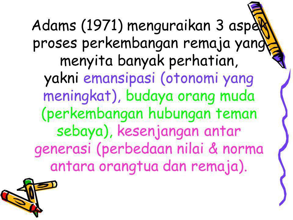 Adams (1971) menguraikan 3 aspek proses perkembangan remaja yang menyita banyak perhatian, yakni emansipasi (otonomi yang meningkat), budaya orang mud