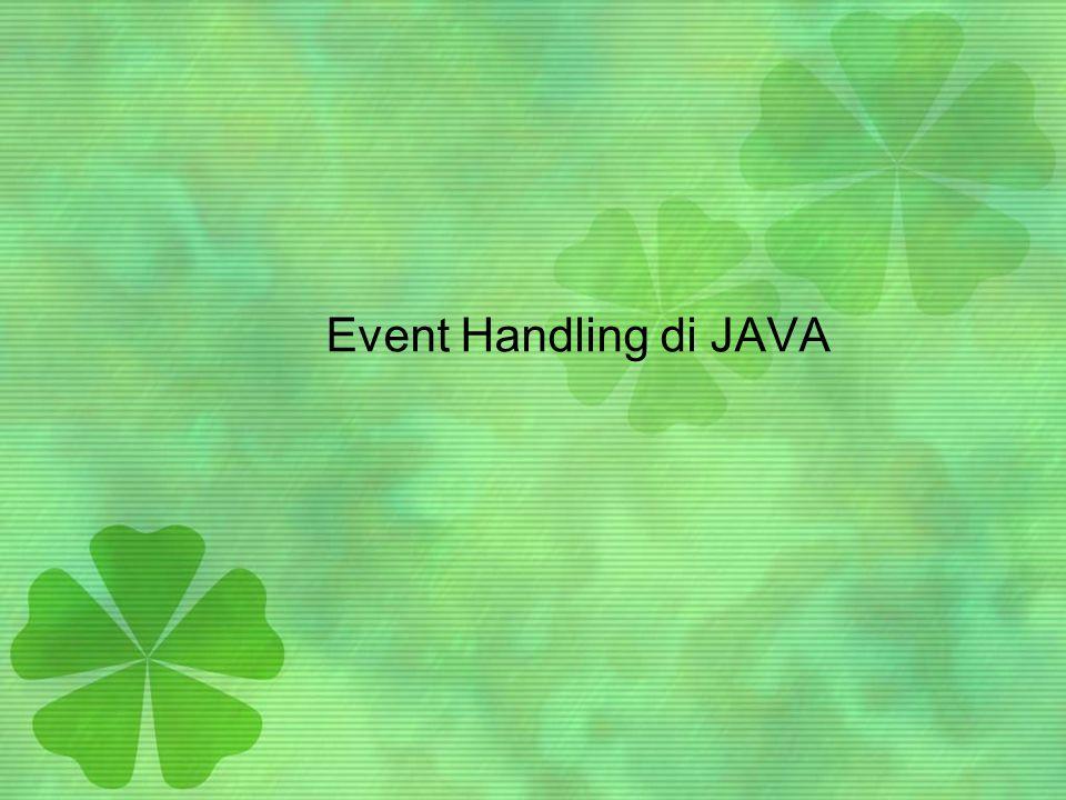 Pengantar •Aplikasi GUI bersifat event driven •Saat user berinteraksi dengan komponen GUI, interaksi tsb dikenal sbg event, akan memicu program untuk melaksanakan sebuah proses (task).