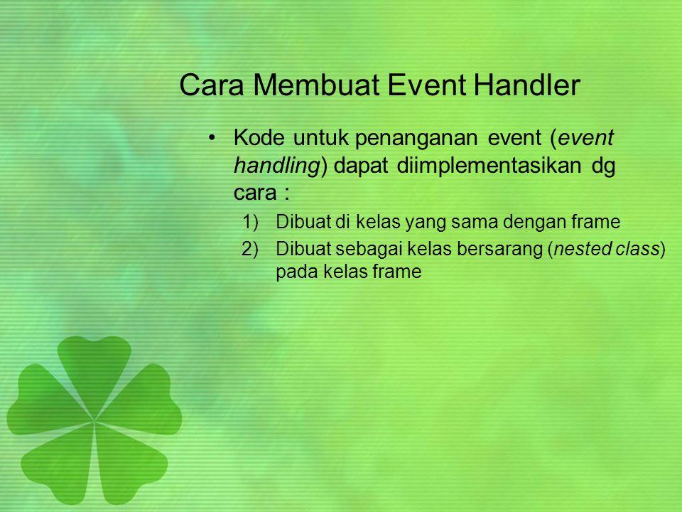 Cara Membuat Event Handler •Kode untuk penanganan event (event handling) dapat diimplementasikan dg cara : 1)Dibuat di kelas yang sama dengan frame 2)Dibuat sebagai kelas bersarang (nested class) pada kelas frame
