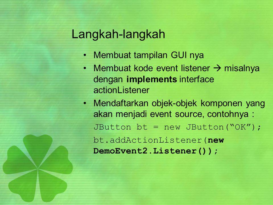 Langkah-langkah •Membuat tampilan GUI nya •Membuat kode event listener  misalnya dengan implements interface actionListener •Mendaftarkan objek-objek komponen yang akan menjadi event source, contohnya : JButton bt = new JButton( OK ); bt.addActionListener(new DemoEvent2.Listener());