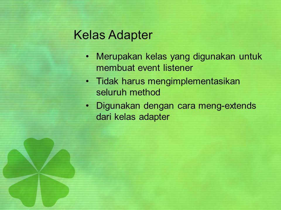 Macam-macam Kelas Adapter •ComponentAdapter •ContainerAdapter •FocusAdapter •KeyAdapter •MouseAdapter •MouseMotionAdapter •WindowAdapter