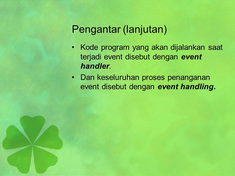 Komponen event •Komponen-komponen yang terkait dg event : –Event object : objek yang terbentuk saat terjadi event –Event source : objek yang memunculkan event –Event handler/listener : kode program yang mengenali event dan memprosesnya