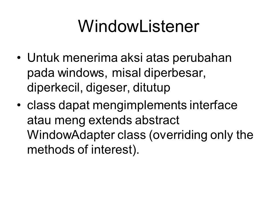 WindowListener •Untuk menerima aksi atas perubahan pada windows, misal diperbesar, diperkecil, digeser, ditutup •class dapat mengimplements interface