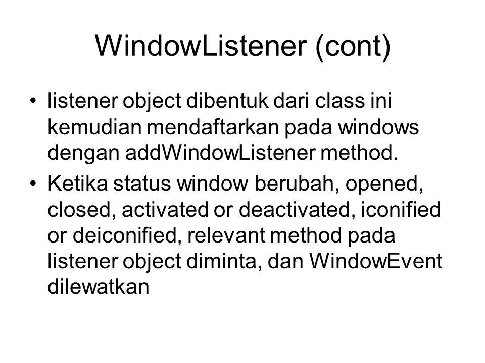 WindowListener (cont) •listener object dibentuk dari class ini kemudian mendaftarkan pada windows dengan addWindowListener method. •Ketika status wind