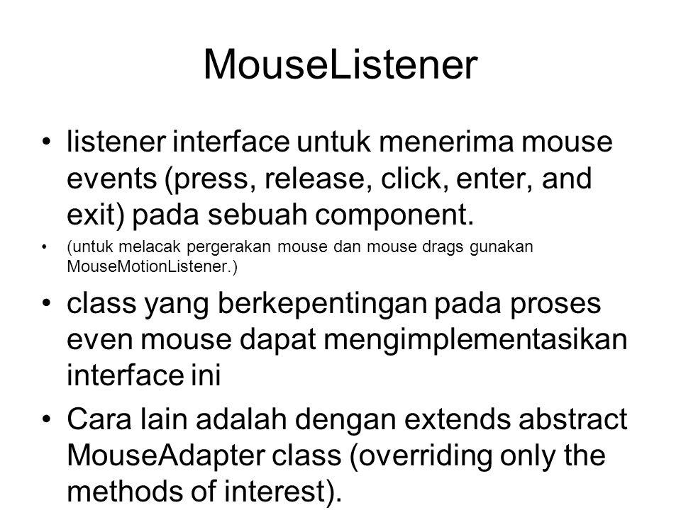 MouseListener •listener interface untuk menerima mouse events (press, release, click, enter, and exit) pada sebuah component. •(untuk melacak pergerak