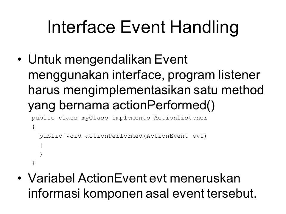 Interface Event Handling •Untuk mengendalikan Event menggunakan interface, program listener harus mengimplementasikan satu method yang bernama actionP