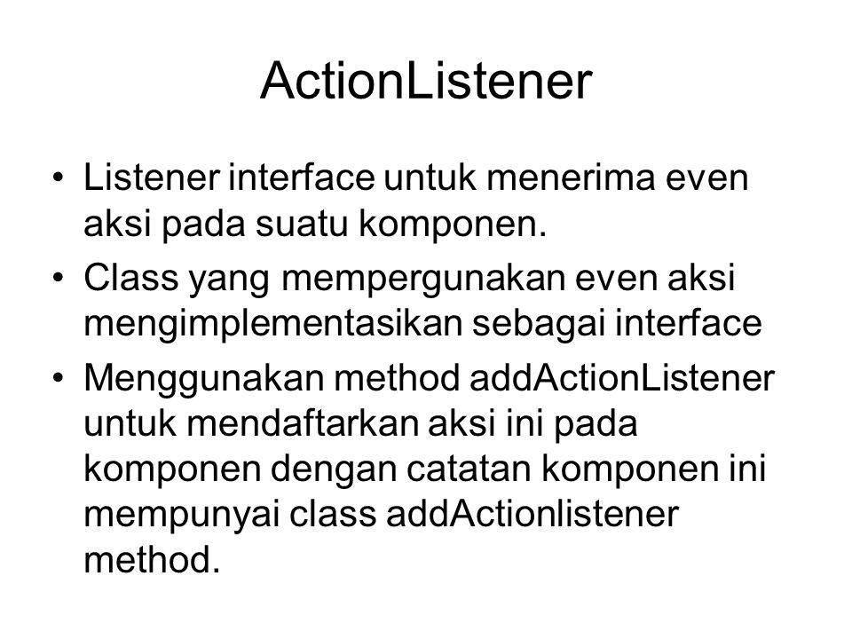 ActionListener (cont) •Ketika even aksi terjadi, actionPerformed method akan dipanggil •Contoh implementasi JButton b1 = new JButton( Tombol ); b1.addActionListener(this);.