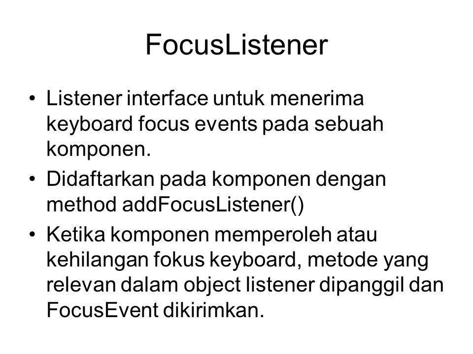 FocusListener •Listener interface untuk menerima keyboard focus events pada sebuah komponen. •Didaftarkan pada komponen dengan method addFocusListener