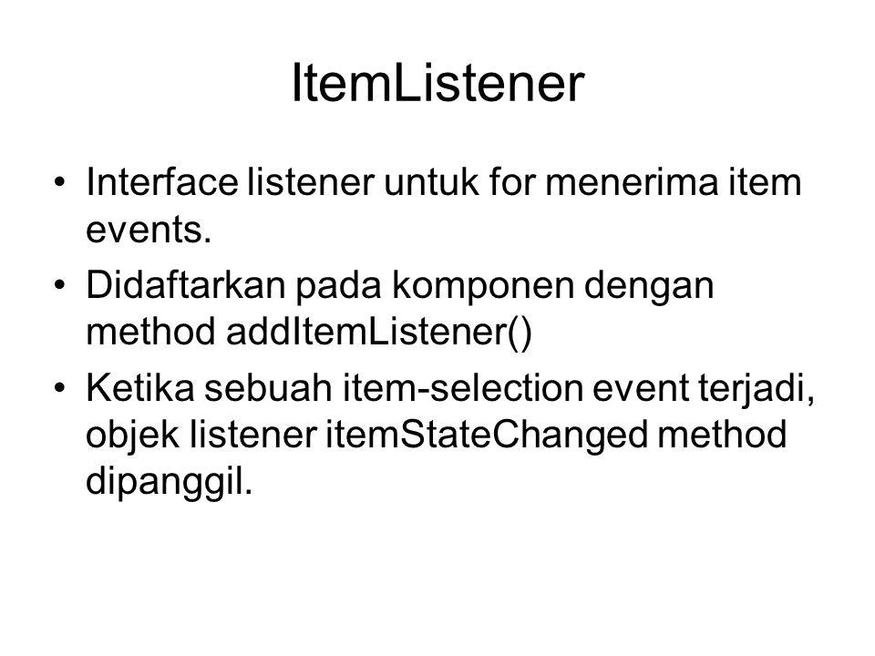 Contoh ComponentListener import javax.swing.*; import java.awt.event.*; import java.awt.*; public class CListener extends JFrame implements ComponenListener { public Clistener() { JLabel teks = new JLabel( Component- listener ); getContentPane().add(teks, center ); addComponentListner(this); setVisible(true); } public void componentMoved(ComponentEvent ev) { System.out.println( Digerakkan ); } public void componentResized(ComponentEvent ev) { System.out.println( Ukuran diubah ); } public void componentShown(ComponentEvent ev) { System.out.println( Tampil ); } public void componentHidden(ComponentEvent ev) { System.out.println( Hidden ); } public static void main(String args[]) { new CListener; }