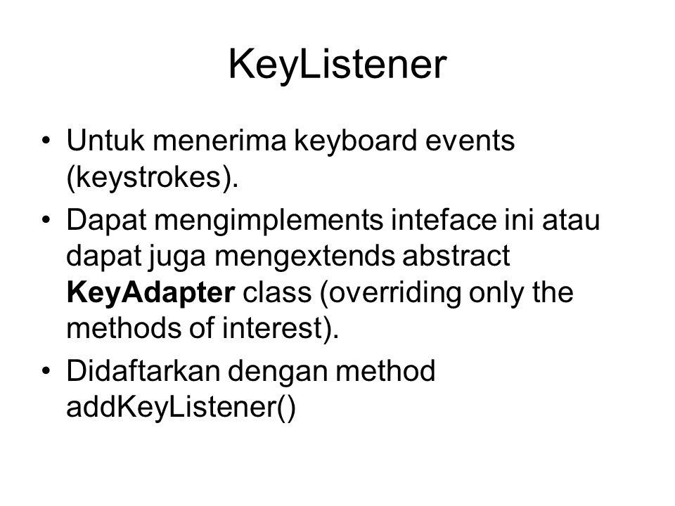 KeyListener (cont) •Sebuah keyboard event di hasilkan ketika sebuah key ditekan, dilepas, ataupun diketik.