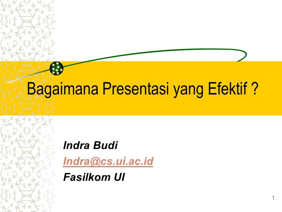 1 Bagaimana Presentasi yang Efektif ? Indra Budi Indra@cs.ui.ac.id Fasilkom UI