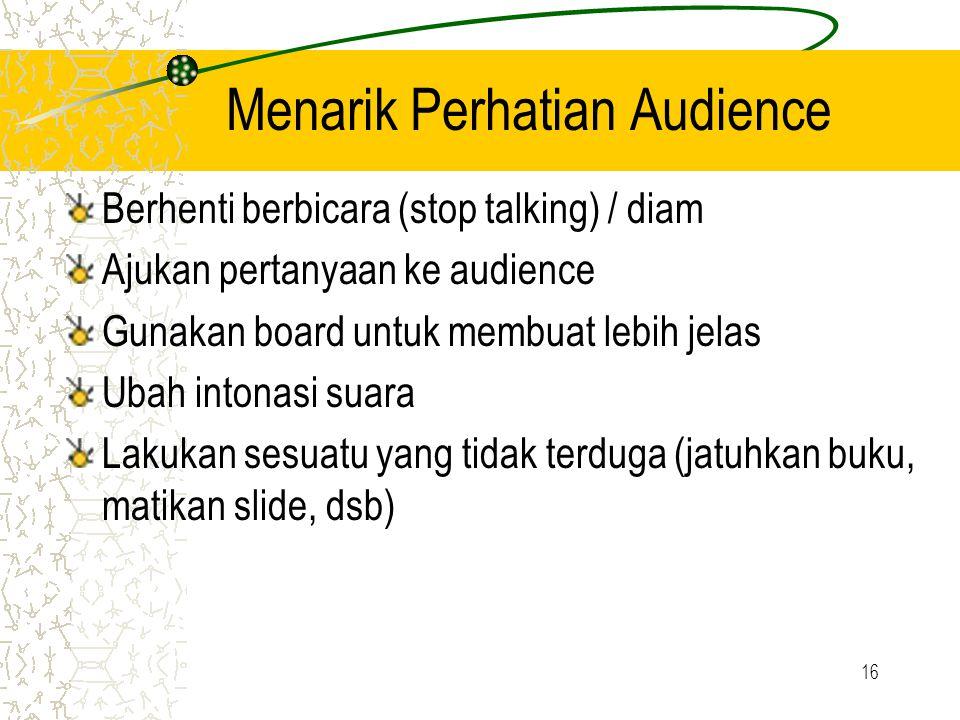 16 Menarik Perhatian Audience Berhenti berbicara (stop talking) / diam Ajukan pertanyaan ke audience Gunakan board untuk membuat lebih jelas Ubah into
