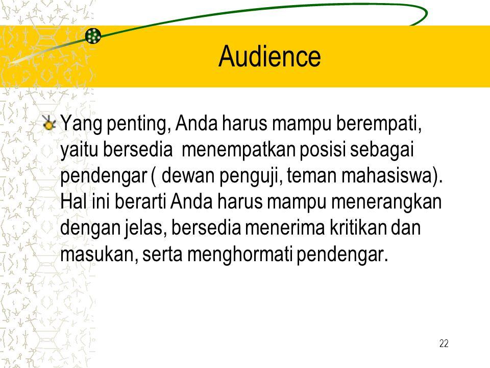 22 Audience Yang penting, Anda harus mampu berempati, yaitu bersedia menempatkan posisi sebagai pendengar ( dewan penguji, teman mahasiswa). Hal ini b