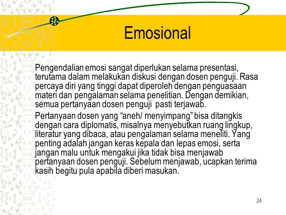 24 Emosional Pengendalian emosi sangat diperlukan selama presentasi, terutama dalam melakukan diskusi dengan dosen penguji. Rasa percaya diri yang tin