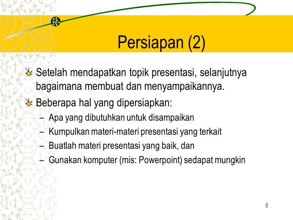 8 Persiapan (2) Setelah mendapatkan topik presentasi, selanjutnya bagaimana membuat dan menyampaikannya. Beberapa hal yang dipersiapkan: –Apa yang dib