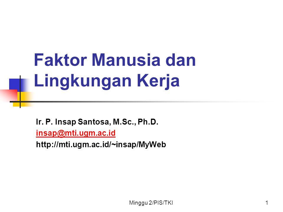Minggu 2/PIS/TKI1 Faktor Manusia dan Lingkungan Kerja Ir. P. Insap Santosa, M.Sc., Ph.D. insap@mti.ugm.ac.id http://mti.ugm.ac.id/~insap/MyWeb
