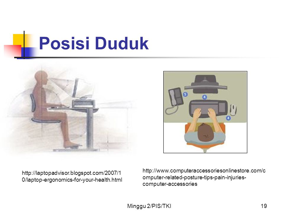 Minggu 2/PIS/TKI19 Posisi Duduk http://laptopadvisor.blogspot.com/2007/1 0/laptop-ergonomics-for-your-health.html http://www.computeraccessoriesonlinestore.com/c omputer-related-posture-tips-pain-injuries- computer-accessories