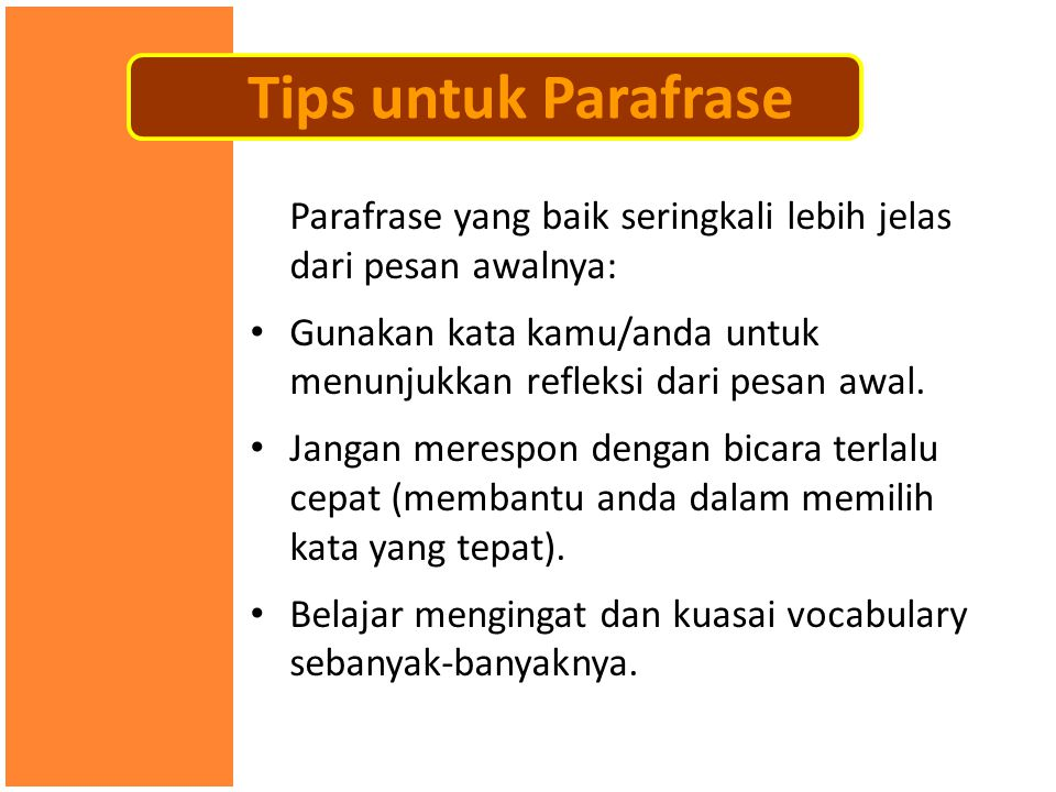 Parafrase yang baik seringkali lebih jelas dari pesan awalnya: • Gunakan kata kamu/anda untuk menunjukkan refleksi dari pesan awal. • Jangan merespon