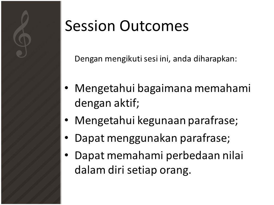 Session Outcomes Dengan mengikuti sesi ini, anda diharapkan: • Mengetahui bagaimana memahami dengan aktif; • Mengetahui kegunaan parafrase; • Dapat menggunakan parafrase; • Dapat memahami perbedaan nilai dalam diri setiap orang.