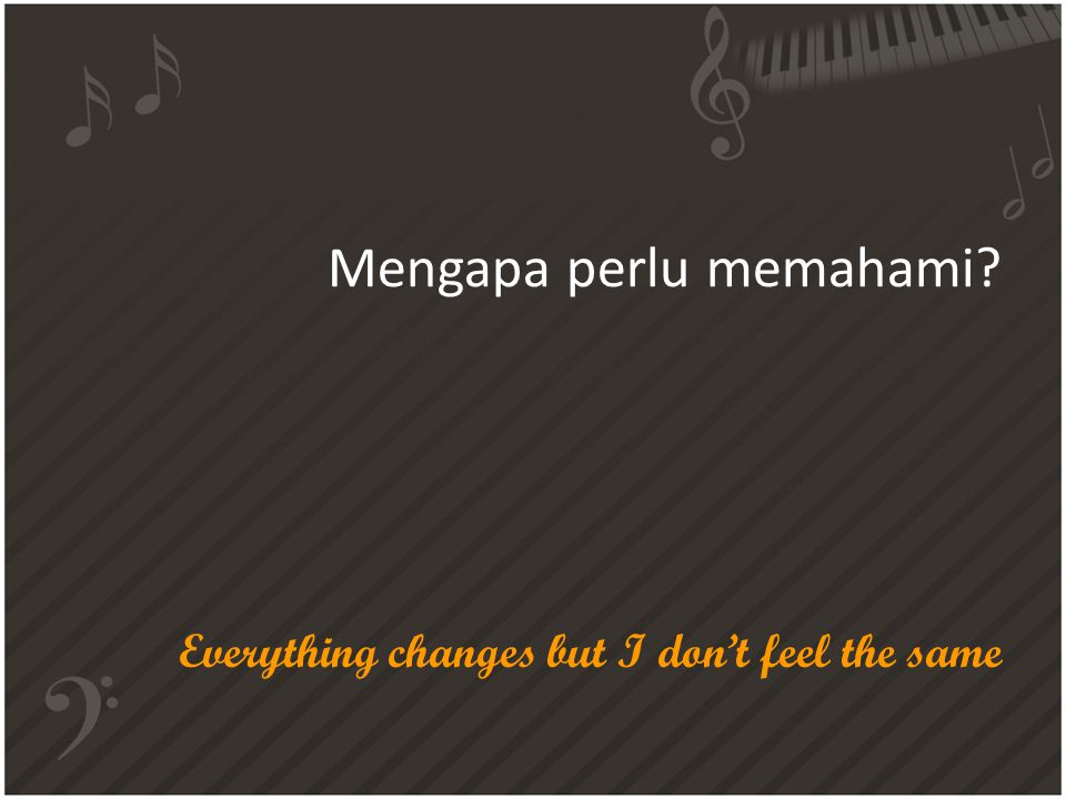 Mengapa perlu memahami? Everything changes but I don't feel the same