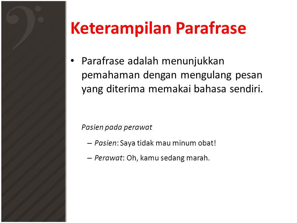 Keterampilan Parafrase • Parafrase adalah menunjukkan pemahaman dengan mengulang pesan yang diterima memakai bahasa sendiri. Pasien pada perawat – Pas
