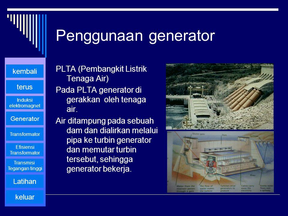 Penggunaan generator PLTA (Pembangkit Listrik Tenaga Air) Pada PLTA generator di gerakkan oleh tenaga air. Air ditampung pada sebuah dam dan dialirkan
