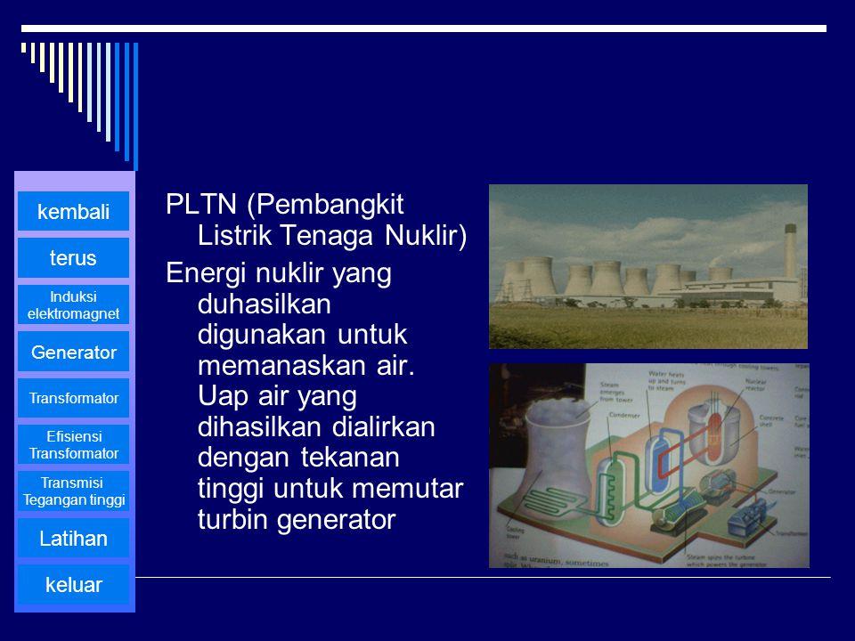 PLTN (Pembangkit Listrik Tenaga Nuklir) Energi nuklir yang duhasilkan digunakan untuk memanaskan air. Uap air yang dihasilkan dialirkan dengan tekanan