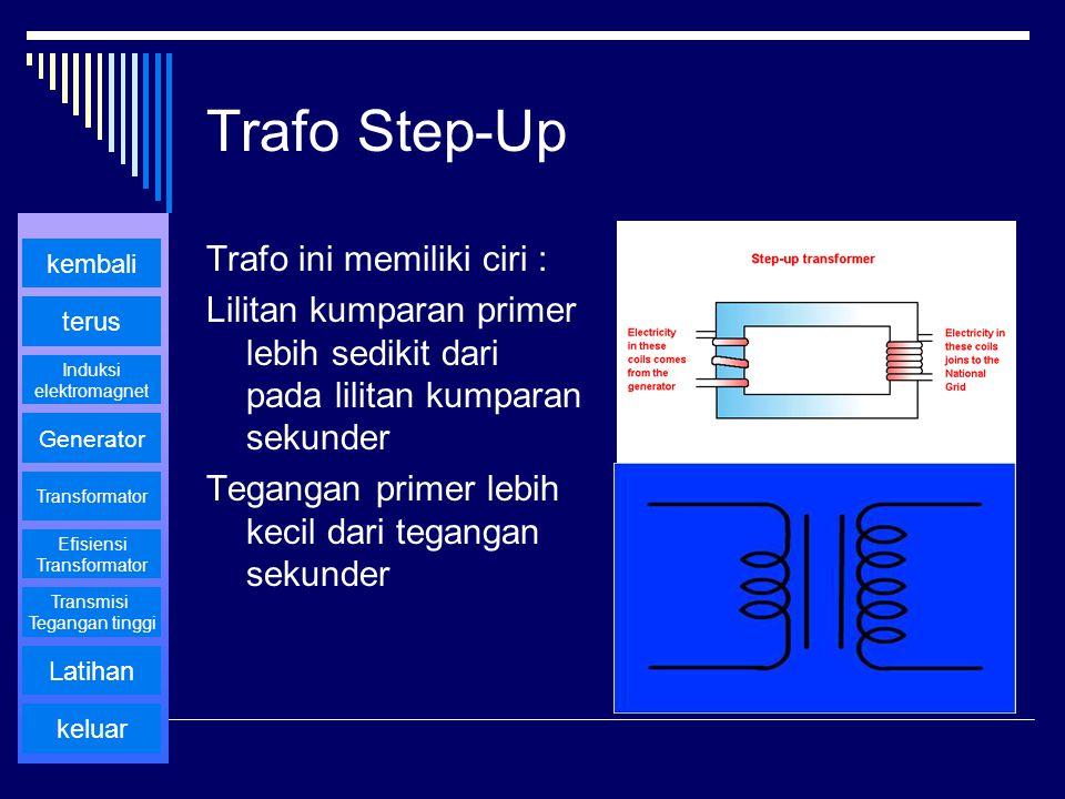 Trafo Step-Up Trafo ini memiliki ciri : Lilitan kumparan primer lebih sedikit dari pada lilitan kumparan sekunder Tegangan primer lebih kecil dari teg