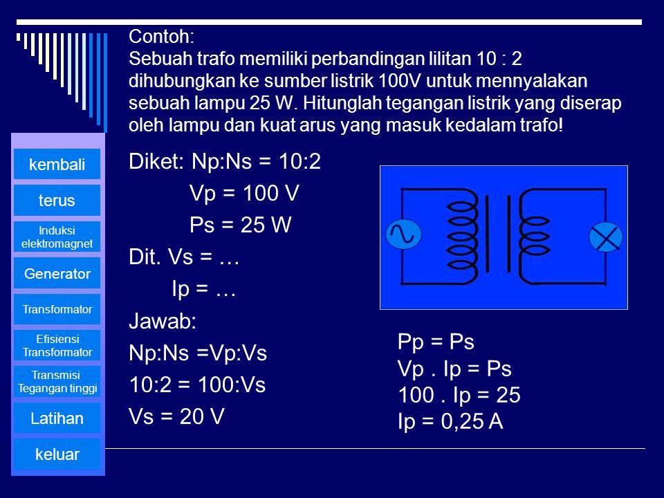 Contoh: Sebuah trafo memiliki perbandingan lilitan 10 : 2 dihubungkan ke sumber listrik 100V untuk mennyalakan sebuah lampu 25 W. Hitunglah tegangan l
